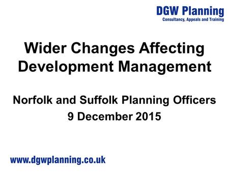Wider Changes Affecting Development Management Norfolk and Suffolk Planning Officers 9 December 2015.