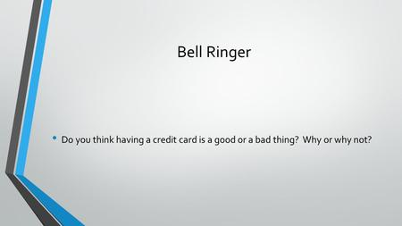 Bell Ringer Do you think having a credit card is a good or a bad thing? Why or why not?
