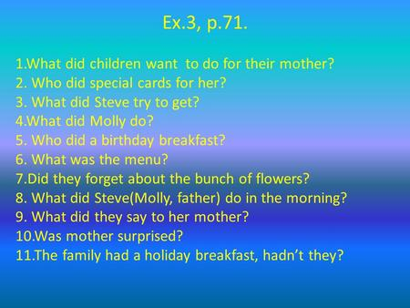 Ex.3, p.71. 1.What did children want to do for their mother? 2. Who did special cards for her? 3. What did Steve try to get? 4.What did Molly do? 5. Who.