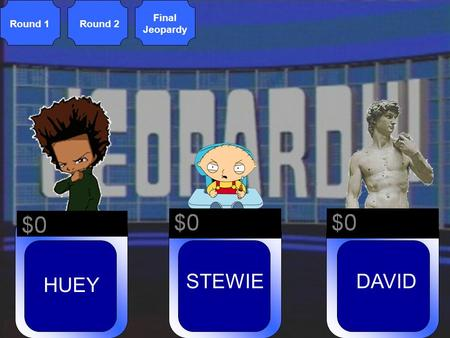 © Mark E. Damon - All Rights Reserved Round 1Round 2 Final Jeopardy STEWIE HUEY DAVID.