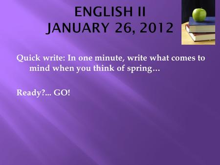 Quick write: In one minute, write what comes to mind when you think of spring… Ready?... GO!