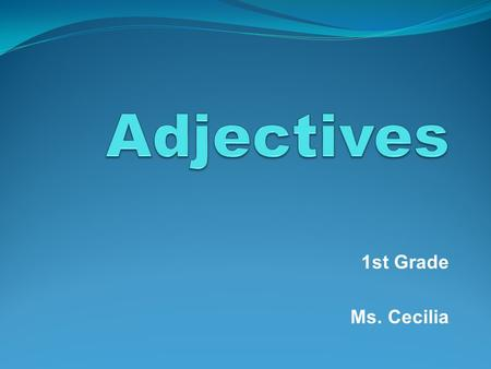 Adjectives 1st Grade Ms. Cecilia.
