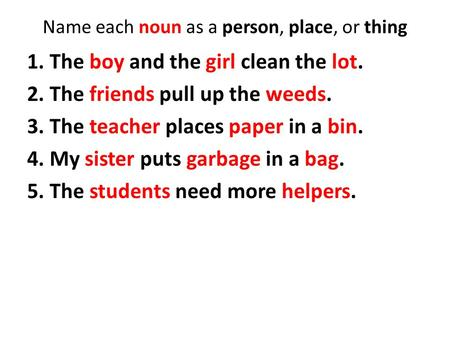 Name each noun as a person, place, or thing 1. The boy and the girl clean the lot. 2. The friends pull up the weeds. 3. The teacher places paper in a bin.