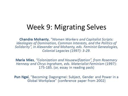 "Week 9: Migrating Selves Chandra Mohanty, ""Women Workers and Capitalist Scripts: Ideologies of Domination, Common Interests, and the Politics of Solidarity"","