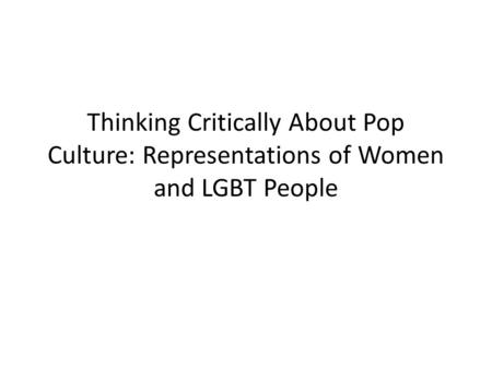 Thinking Critically About Pop Culture: Representations of Women and LGBT People.