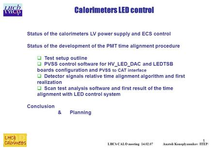 1 Calorimeters LED control LHCb CALO meeting 14.02.07 Anatoli Konoplyannikov /ITEP/ Status of the calorimeters LV power supply and ECS control Status of.