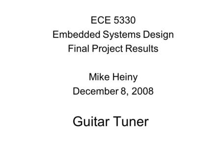 Guitar Tuner ECE 5330 Embedded Systems Design Final Project Results Mike Heiny December 8, 2008.