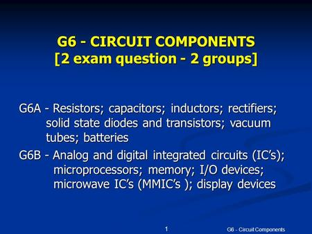 G6 - Circuit Components 1 G6 - CIRCUIT COMPONENTS [2 exam question - 2 groups] G6A - Resistors; capacitors; inductors; rectifiers; solid state <strong>diodes</strong> and.
