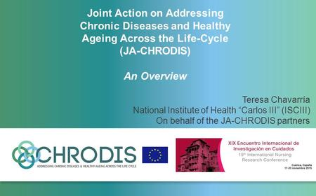 Joint Action on Addressing Chronic Diseases and Healthy Ageing Across the Life-Cycle (JA-CHRODIS) An Overview Teresa Chavarría National Institute of Health.