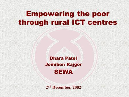 Empowering the poor through rural ICT centres Dhara Patel Jomiben Rajgor SEWA 2 nd December, 2002.