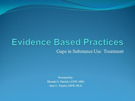 Gaps in Substance Use Treatment Presented by: Rhonda G. Patrick, LCSW, MPA Amy C. Traylor, MSW, Ph.D.