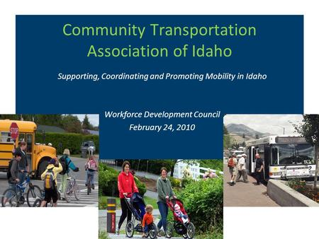 Community Transportation Association of Idaho Supporting, Coordinating and Promoting Mobility in Idaho Workforce Development Council February 24, 2010.
