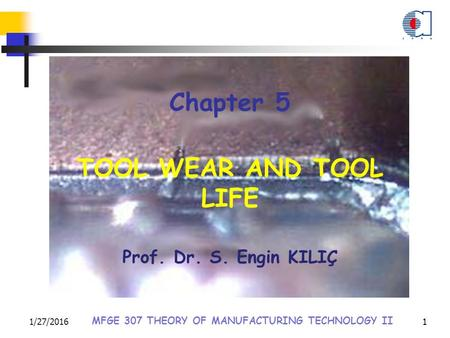 1/27/2016 MFGE 307 THEORY OF MANUFACTURING TECHNOLOGY II 1 Chapter 5 TOOL WEAR AND TOOL LIFE Prof. Dr. S. Engin KILIÇ.
