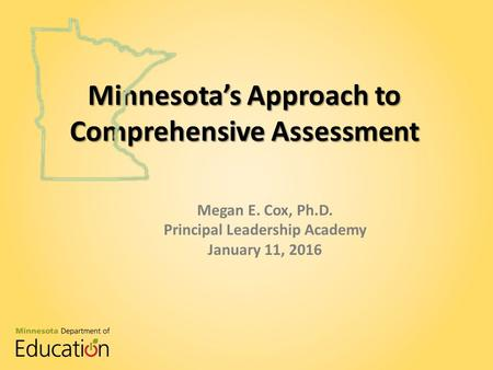 Minnesota's Approach to Comprehensive Assessment Megan E. Cox, Ph.D. Principal Leadership Academy January 11, 2016 Minnesota's Approach to Comprehensive.