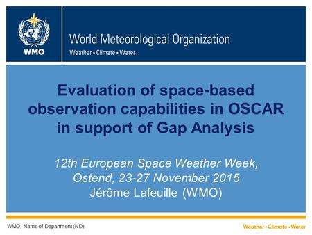 Evaluation of space-based observation capabilities in OSCAR in support of Gap Analysis 12th European Space Weather Week, Ostend, 23-27 November 2015 Jérôme.