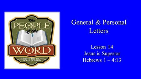 General & Personal Letters Lesson 14 Jesus is Superior Hebrews 1 – 4:13.