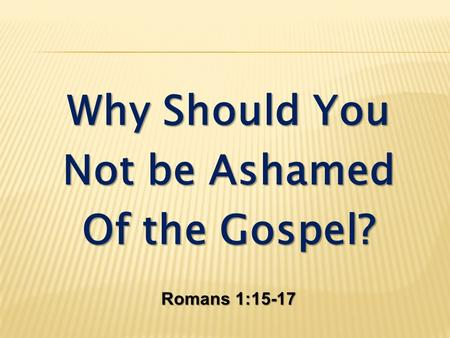 Why Should You Not be Ashamed Of the Gospel? Romans 1:15-17.