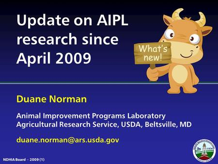 Duane Norman Animal Improvement Programs Laboratory Agricultural Research Service, USDA, Beltsville, MD NDHIA Board – 2009 (1)