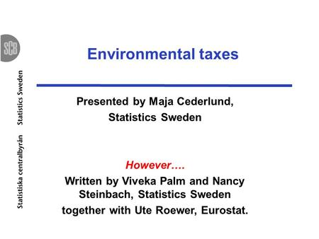 Environmental taxes Presented by Maja Cederlund, Statistics Sweden However…. Written by Viveka Palm and Nancy Steinbach, Statistics Sweden together with.