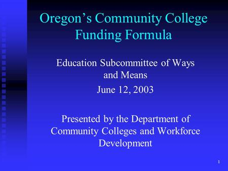 1 Oregon's Community College Funding Formula Education Subcommittee of Ways and Means June 12, 2003 Presented by the Department of Community Colleges and.