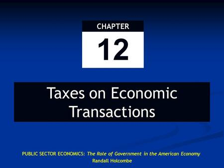 PUBLIC SECTOR ECONOMICS: The Role of Government in the American Economy Randall Holcombe 12 CHAPTER Taxes on Economic Transactions.