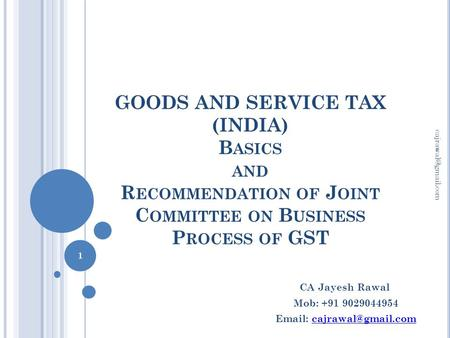GOODS AND SERVICE TAX (INDIA) B ASICS AND R ECOMMENDATION OF J OINT C OMMITTEE ON B USINESS P ROCESS OF GST 1 CA Jayesh Rawal Mob: +91.