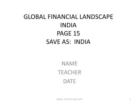 GLOBAL FINANCIAL LANDSCAPE INDIA PAGE 15 SAVE AS: INDIA NAME TEACHER DATE NAME, TEACHER AND DATE1.