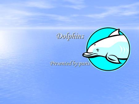 Dolphins Presented by:paris. Dolphins Species Dolphins are marine mammals that are closly related to whales and porpoises and they are also carnivors.