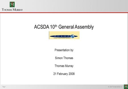 Page 1 © 2008 Thomas Murray Ltd. ACSDA 10 th General Assembly Presentation by Simon Thomas Thomas Murray 21 February 2008.