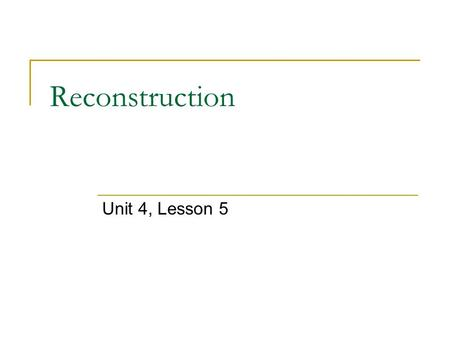 Reconstruction Unit 4, Lesson 5. Essential Idea Reconstruction was a time of political, economic, and social changes for both the North and the South.
