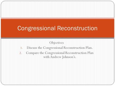 Objectives 1. Discuss the Congressional Reconstruction Plan. 2. Compare the Congressional Reconstruction Plan with Andrew Johnson's. Congressional Reconstruction.