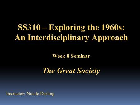 SS310 – Exploring the 1960s: An Interdisciplinary Approach Week 8 Seminar The Great Society Instructor: Nicole Darling.