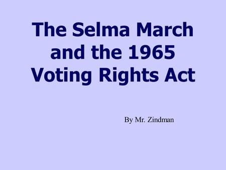 The Selma March and the 1965 Voting Rights Act By Mr. Zindman.