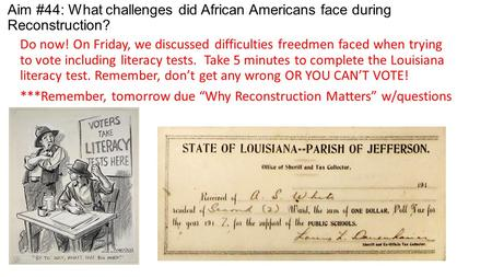 Aim #44: What challenges did African Americans face during Reconstruction? Do now! On Friday, we discussed difficulties freedmen faced when trying to vote.