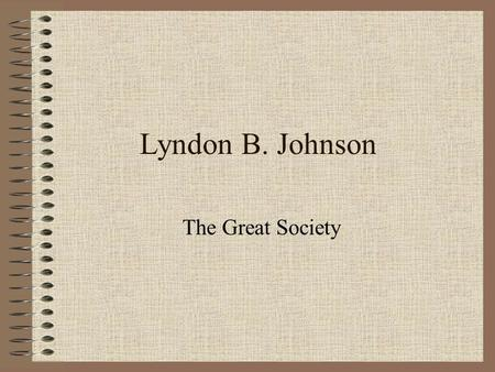 Lyndon B. Johnson The Great Society. LBJ What problems do you believe LBJ will face taking over for JFK?