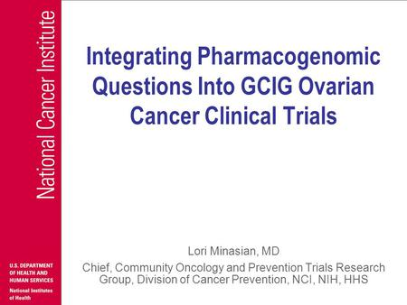 Integrating Pharmacogenomic Questions Into GCIG Ovarian Cancer Clinical Trials Lori Minasian, MD Chief, Community Oncology and Prevention Trials Research.