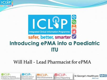 Introducing ePMA into a Paediatric ITU Will Hall - Lead Pharmacist for ePMA.
