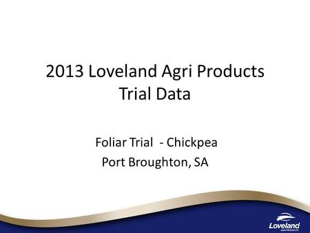 2013 Loveland Agri Products Trial Data Foliar Trial - Chickpea Port Broughton, SA.