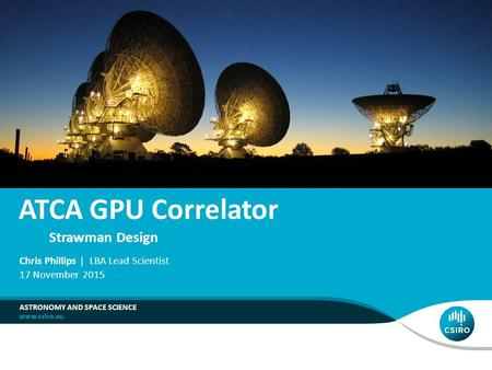 ATCA GPU Correlator Strawman Design ASTRONOMY AND SPACE SCIENCE Chris Phillips | LBA Lead Scientist 17 November 2015.
