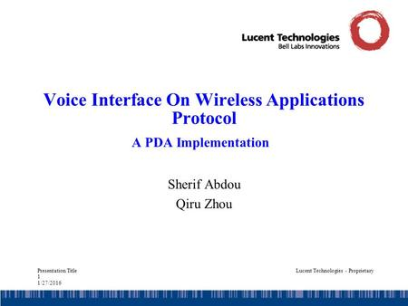 Presentation Title 1 1/27/2016 Lucent Technologies - Proprietary Voice Interface On Wireless Applications Protocol A PDA Implementation Sherif Abdou Qiru.