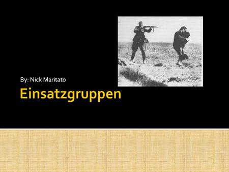 By: Nick Maritato.  Einsatzgruppen was formed as a special task force.  Their mission was to arrest political enemies of Germany.  Later, when the.