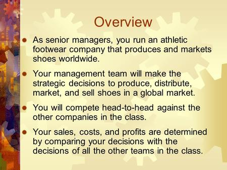 Overview  As senior managers, you run an athletic footwear company that produces and markets shoes worldwide.  Your management team will make the strategic.