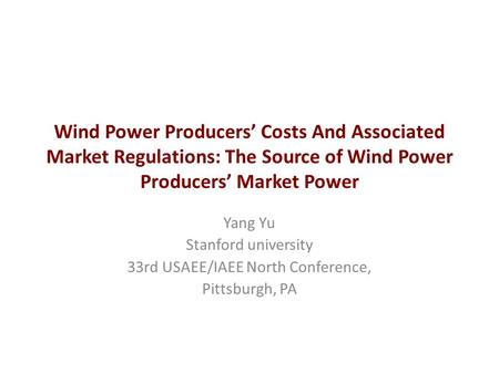 Wind Power Producers' Costs And Associated Market Regulations: The Source of Wind Power Producers' Market Power Yang Yu Stanford university 33rd USAEE/IAEE.