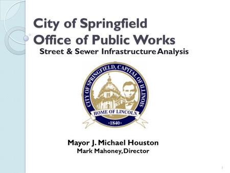 City of Springfield Office of Public Works Street & Sewer Infrastructure Analysis 1 Mayor J. Michael Houston Mark Mahoney, Director.