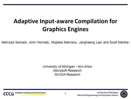University of Michigan Electrical Engineering and Computer Science Adaptive Input-aware Compilation for Graphics Engines Mehrzad Samadi 1, Amir Hormati.