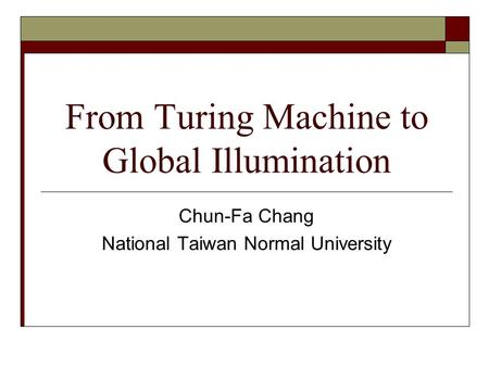 From Turing Machine to Global Illumination Chun-Fa Chang National Taiwan Normal University.