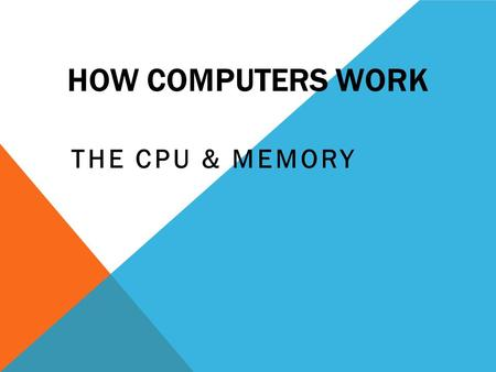 HOW COMPUTERS WORK THE CPU & MEMORY. THE PARTS OF A COMPUTER.