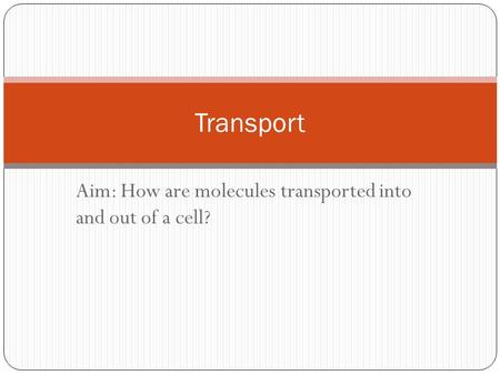 Aim: How are molecules transported into and out of a cell? Transport.