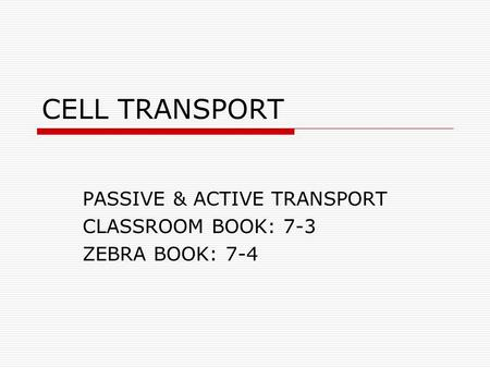 CELL TRANSPORT PASSIVE & ACTIVE TRANSPORT CLASSROOM BOOK: 7-3 ZEBRA BOOK: 7-4.