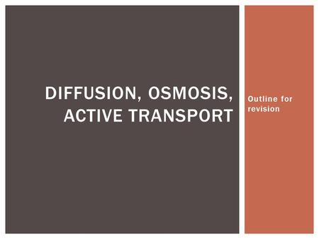 Outline for revision DIFFUSION, OSMOSIS, ACTIVE TRANSPORT.